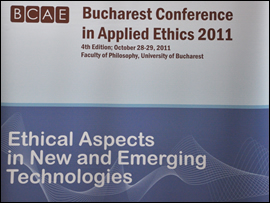 "Bucharest Conference in Applied Ethics 2011, 4th edition: ""Ethical Aspects in New and Emerging Technologies"""